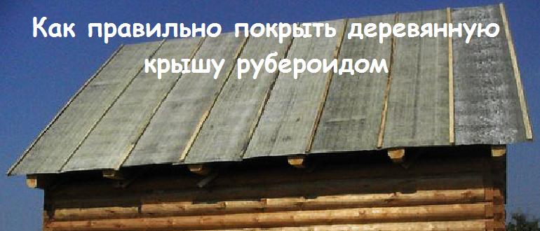 Как правильно покрыть деревянную крышу рубероидом